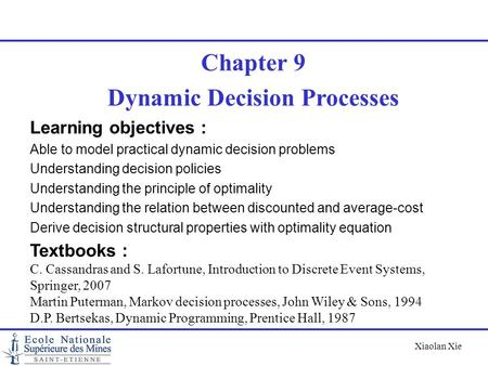 Xiaolan Xie Chapter 9 Dynamic Decision Processes Learning objectives : Able to model practical dynamic decision problems Understanding decision policies.