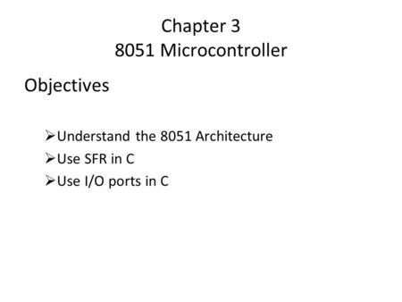 Chapter 3 8051 Microcontroller Objectives  Understand the 8051 Architecture  Use SFR in C  Use I/O ports in C.