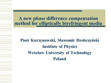 A new phase difference compensation method for elliptically birefringent media Piotr Kurzynowski, Sławomir Drobczyński Institute of Physics Wrocław University.