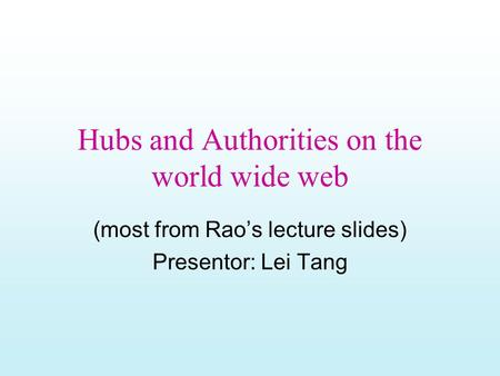 Hubs and Authorities on the world wide web (most from Rao's lecture slides) Presentor: Lei Tang.
