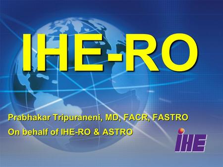 IHE-RO Prabhakar Tripuraneni, MD, FACR, FASTRO On behalf of IHE-RO & ASTRO.
