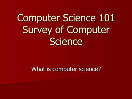 Computer Science 101 Survey of Computer Science What is computer science?