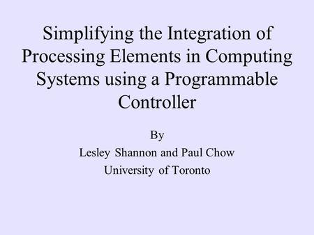 Simplifying the Integration of Processing Elements in Computing Systems using a Programmable Controller By Lesley Shannon and Paul Chow University of Toronto.