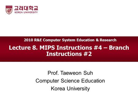 Lecture 8. MIPS Instructions #4 – Branch Instructions #2 Prof. Taeweon Suh Computer Science Education Korea University 2010 R&E Computer System Education.