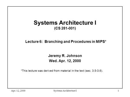 Apr. 12, 2000Systems Architecture I1 Systems Architecture I (CS 281-001) Lecture 6: Branching and Procedures in MIPS* Jeremy R. Johnson Wed. Apr. 12, 2000.