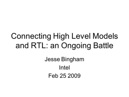 Connecting High Level Models and RTL: an Ongoing Battle Jesse Bingham Intel Feb 25 2009.