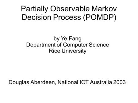 Partially Observable Markov Decision Process (POMDP) Douglas Aberdeen, National ICT Australia 2003 by Ye Fang Department of Computer Science Rice University.