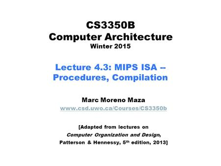 CS3350B Computer Architecture Winter 2015 Lecture 4.3: MIPS ISA -- Procedures, Compilation Marc Moreno Maza www.csd.uwo.ca/Courses/CS3350b [Adapted from.