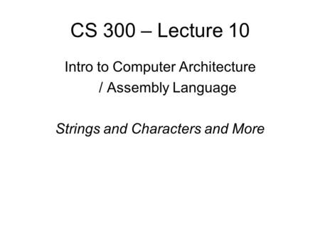 CS 300 – Lecture 10 Intro to Computer Architecture / Assembly Language Strings and Characters and More.