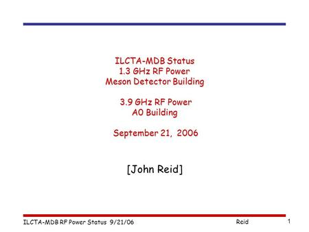 ILCTA-MDB RF Power Status 9/21/06 Reid 1 ILCTA-MDB Status 1.3 GHz RF Power Meson Detector Building 3.9 GHz RF Power A0 Building September 21, 2006 [John.