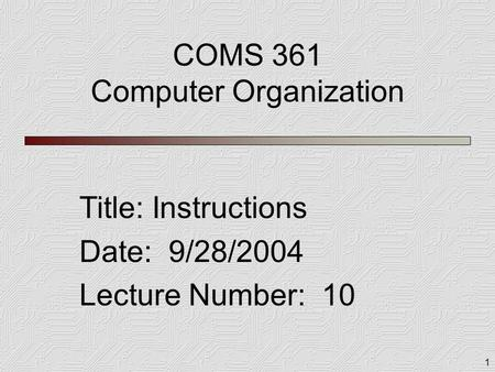 1 COMS 361 Computer Organization Title: Instructions Date: 9/28/2004 Lecture Number: 10.
