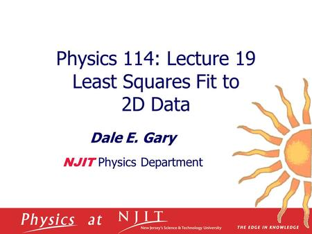 Physics 114: Lecture 19 Least Squares Fit to 2D Data Dale E. Gary NJIT Physics Department.