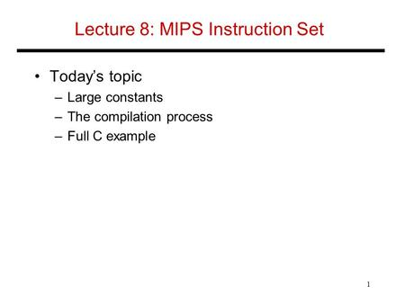 Lecture 8: MIPS Instruction Set Today's topic –Large constants –The compilation process –Full C example 1.