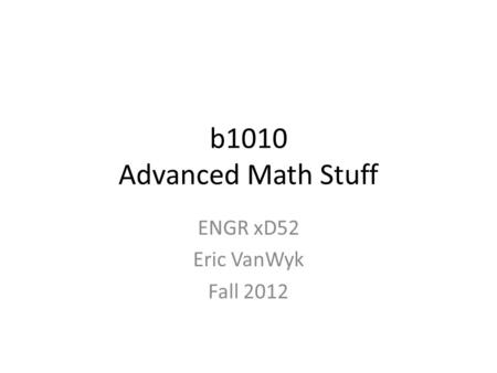 B1010 Advanced Math Stuff ENGR xD52 Eric VanWyk Fall 2012.