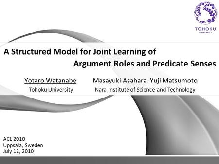 A Structured Model for Joint Learning of Argument Roles and Predicate Senses Yotaro Watanabe Masayuki Asahara Yuji Matsumoto ACL 2010 Uppsala, Sweden July.