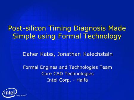 Post-silicon Timing Diagnosis Made Simple using Formal Technology Daher Kaiss, Jonathan Kalechstain Formal Engines and Technologies Team Core CAD Technologies.