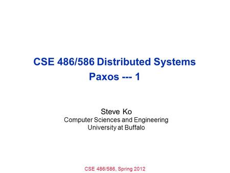CSE 486/586, Spring 2012 CSE 486/586 Distributed Systems Paxos --- 1 Steve Ko Computer Sciences and Engineering University at Buffalo.
