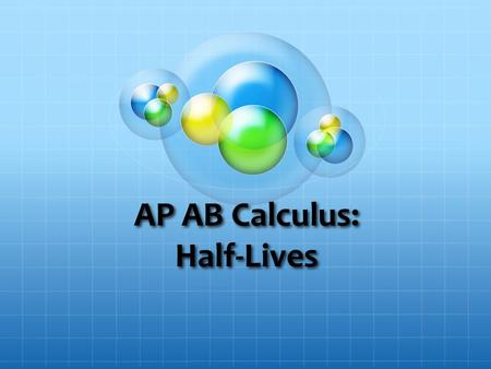 AP AB Calculus: Half-Lives. Objective To derive the half-life equation using calculus To learn how to solve half-life problems To solve basic and challenging.