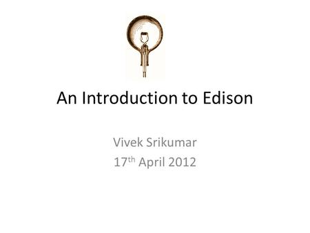 An Introduction to Edison Vivek Srikumar 17 th April 2012.