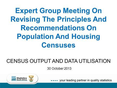 Expert Group Meeting On Revising The Principles And Recommendations On Population And Housing Censuses CENSUS OUTPUT AND DATA UTILISATION 30 October 2013.