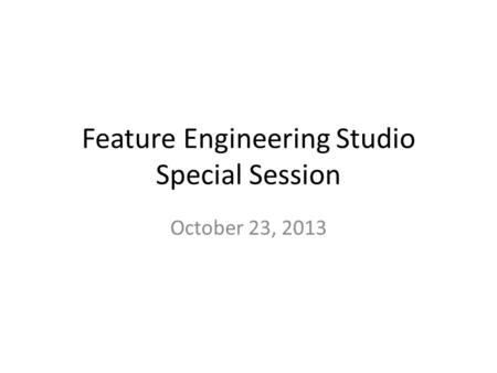 Feature Engineering Studio Special Session October 23, 2013.