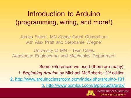 Introduction to Arduino (programming, wiring, and more!) James Flaten, MN Space Grant Consortium with Alex Pratt and Stephanie Wegner University of MN.