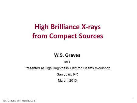 W.S. Graves MIT Presented at High Brightness Electron Beams Workshop San Juan, PR March, 2013 High Brilliance X-rays from Compact Sources 1 W.S. Graves,