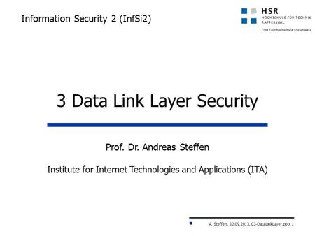 A. Steffen, 30.09.2013, 03-DataLinkLayer.pptx 1 Information Security 2 (InfSi2) Prof. Dr. Andreas Steffen Institute for Internet Technologies and Applications.