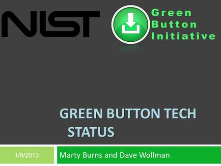 Green Button Initiative GREEN BUTTON TECH STATUS Marty Burns and Dave Wollman 1/9/2013.