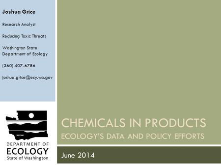 CHEMICALS IN PRODUCTS ECOLOGY'S DATA AND POLICY EFFORTS June 2014 Joshua Grice Research Analyst Reducing Toxic Threats Washington State Department of Ecology.
