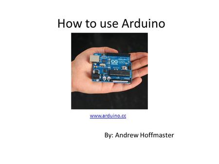 How to use Arduino www.arduino.cc By: Andrew Hoffmaster.