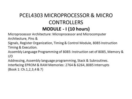 PCEL4303 MICROPROCESSOR & MICRO CONTROLLERS MODULE - I (10 hours) Microprocessor Architecture: Microprocessor and Microcomputer Architecture, Pins & Signals,