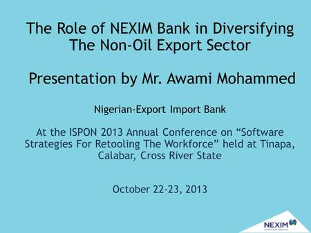 The Role of NEXIM Bank in Diversifying The Non-Oil Export Sector Presentation by Mr. Awami Mohammed Nigerian-Export Import Bank At the ISPON 2013 Annual.