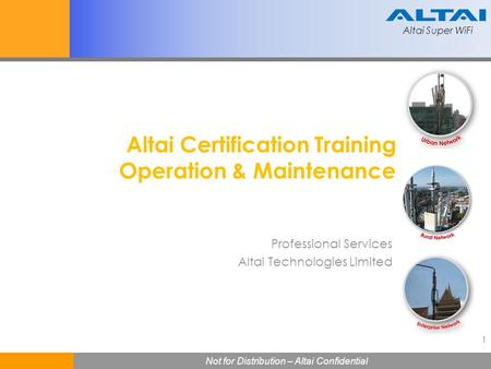Altai Super WiFi 1 Not for Distribution – Altai Confidential Altai Super WiFi Altai Certification Training Operation & Maintenance Professional Services.