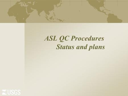 "ASL QC Procedures Status and plans. GSN ANSS Traditional Waveform Review  The ""morning run"" Daily email summarizes problems with availability, timing,"