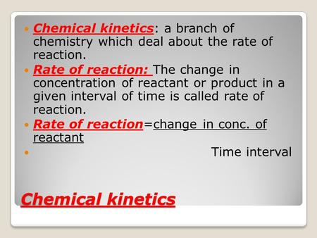 Chemical kinetics: a branch of chemistry which deal about the rate of reaction. Rate of reaction: The change in concentration of reactant or product.