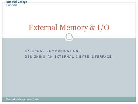 EXTERNAL COMMUNICATIONS DESIGNING AN EXTERNAL 3 BYTE INTERFACE Mark Neil - Microprocessor Course 1 External Memory & I/O.