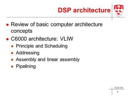 ECSE 436 1 DSP architecture Review of basic computer architecture concepts C6000 architecture: VLIW Principle and Scheduling Addressing Assembly and linear.