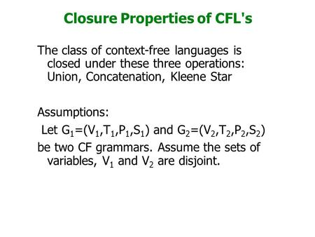 Closure Properties of CFL's The class of context-free languages is closed under these three operations: Union, Concatenation, Kleene Star Assumptions: