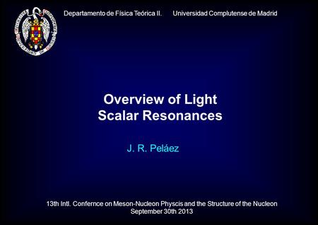 Departamento de Física Teórica II. Universidad Complutense de Madrid J. R. Peláez Overview of Light Scalar Resonances 13th Intl. Confernce on Meson-Nucleon.