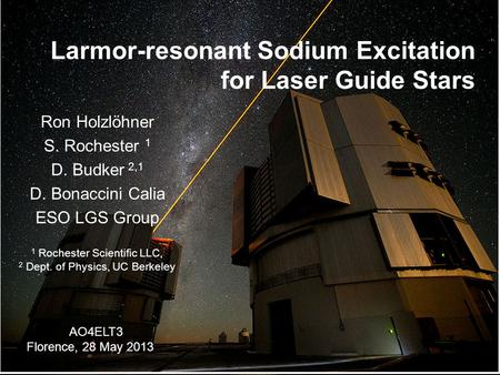 Larmor-resonant Sodium Excitation for Laser Guide Stars Ron Holzlöhner S. Rochester 1 D. Budker 2,1 D. Bonaccini Calia ESO LGS Group 1 Rochester Scientific.