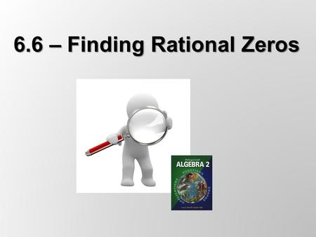 6.6 – Finding Rational Zeros. The Rational Zero Theorem If f(x) = a n x n + … + a 1 x + a 0 has integer coefficients, then every rational zero of f has.