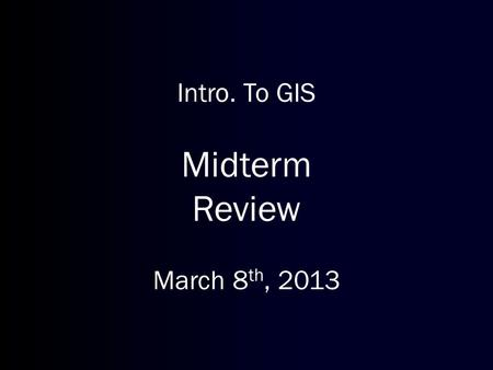 Intro. To GIS Midterm Review March 8 th, 2013. Reminders Lab on next Monday Try to catch up on homework assignments.