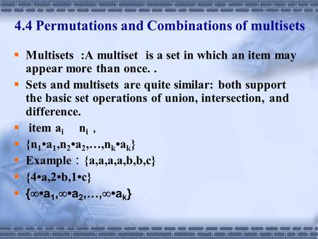 4.4 Permutations and Combinations of multisets  Multisets :A multiset is a set in which an item may appear more than once..  Sets and multisets are quite.