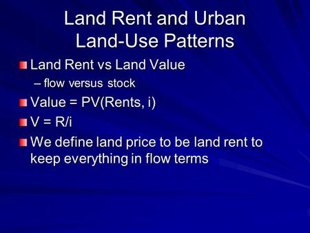 Land Rent and Urban Land-Use Patterns Land Rent vs Land Value –flow versus stock Value = PV(Rents, i) V = R/i We define land price to be land rent to keep.