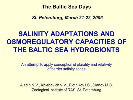 SALINITY ADAPTATIONS AND OSMOREGULATORY CAPACITIES OF THE BALTIC SEA HYDROBIONTS Aladin N.V., Khlebovich V.V., Plotnikov I.S., Dianov M.B. Zoological Institute.