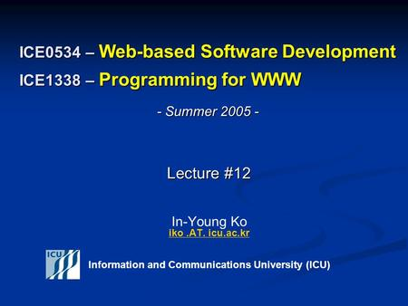 ICE0534 – Web-based Software Development ICE1338 – Programming for WWW Lecture #12 Lecture #12 In-Young Ko iko.AT. icu.ac.kr iko.AT. icu.ac.kr Information.
