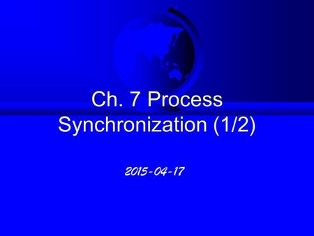 Ch. 7 Process Synchronization (1/2) 2015-04-17. 7.I Background F Producer - Consumer process :  Compiler, Assembler, Loader, · · · · · · F Bounded buffer.