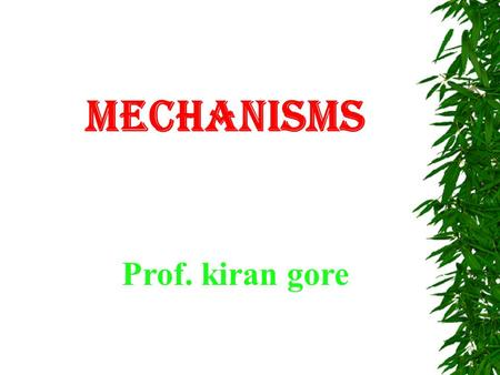 MECHANISMS Prof. kiran gore.