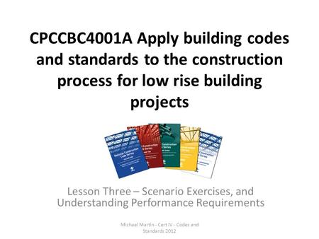 CPCCBC4001A Apply building codes and standards to the construction process for low rise building projects Lesson Three – Scenario Exercises, and Understanding.